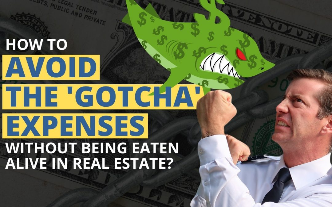 "How to Avoid The ""Gotcha"" Expenses Without Being Eaten Alive in Real Estate"